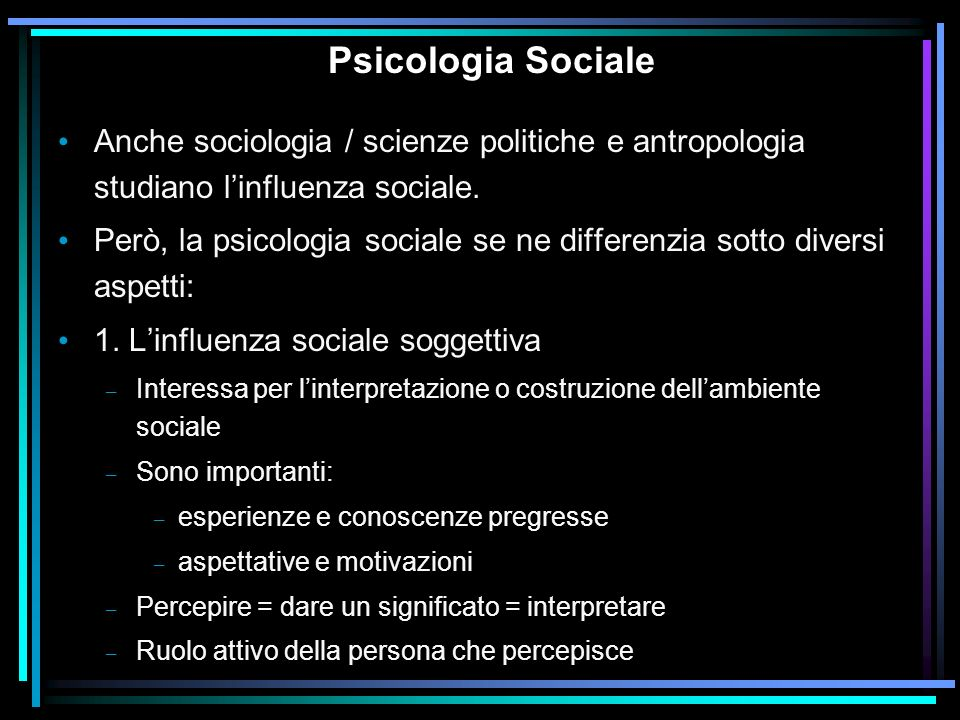 Psicologia Sociale Anche sociologia / scienze politiche e antropologia studiano l'influenza sociale.