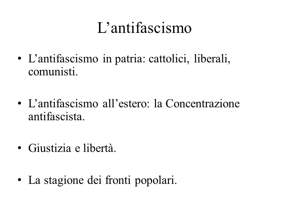 L'antifascismo L'antifascismo in patria: cattolici, liberali, comunisti. L'antifascismo all'estero: la Concentrazione antifascista.