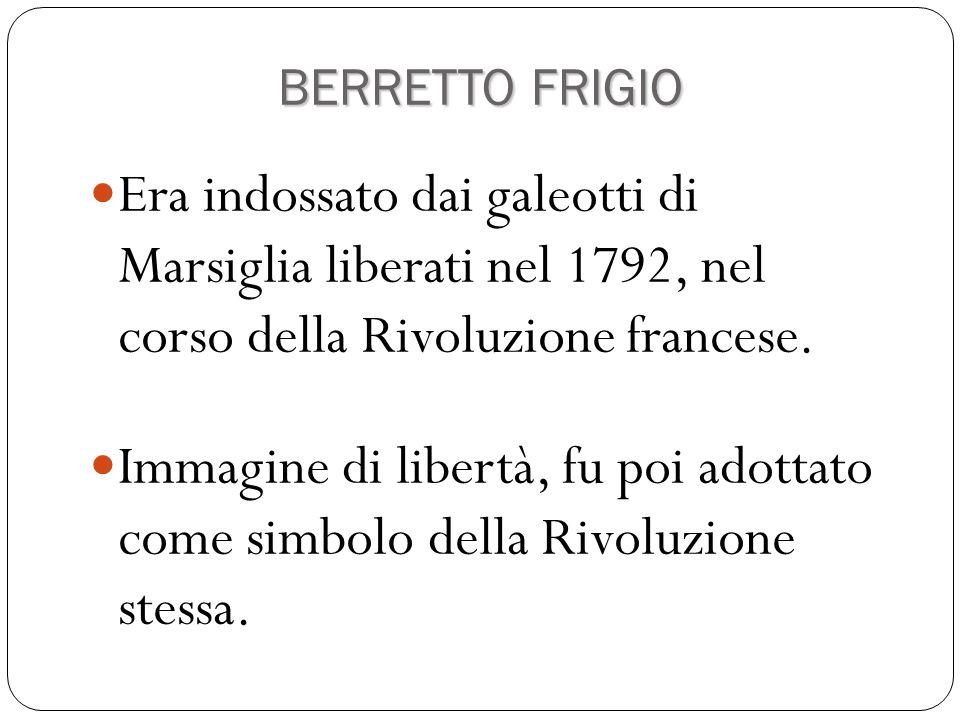 BERRETTO FRIGIO Era indossato dai galeotti di Marsiglia liberati nel 1792, nel corso della Rivoluzione francese.