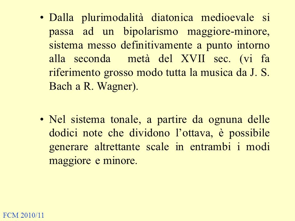 Dalla plurimodalità diatonica medioevale si passa ad un bipolarismo maggiore-minore, sistema messo definitivamente a punto intorno alla seconda metà del XVII sec. (vi fa riferimento grosso modo tutta la musica da J. S. Bach a R. Wagner).