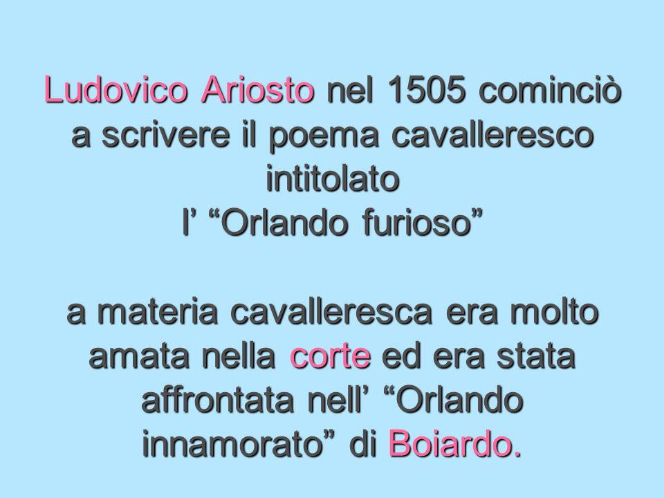 Ludovico Ariosto nel 1505 cominciò a scrivere il poema cavalleresco intitolato l' Orlando furioso a materia cavalleresca era molto amata nella corte ed era stata affrontata nell' Orlando innamorato di Boiardo.