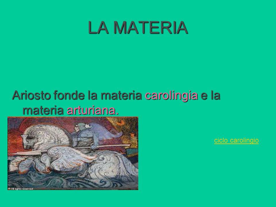 LA MATERIA Ariosto fonde la materia carolingia e la materia arturiana.