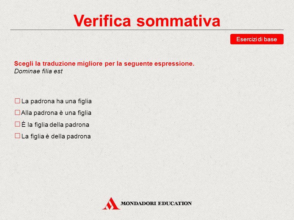 Verifica sommativa Esercizi di base. Scegli la traduzione migliore per la seguente espressione. Dominae filia est.