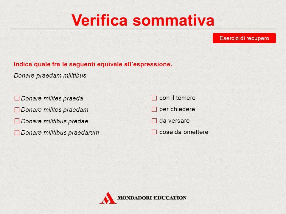 Verifica sommativa Esercizi di recupero. Indica quale fra le seguenti equivale all'espressione. Donare praedam militibus.
