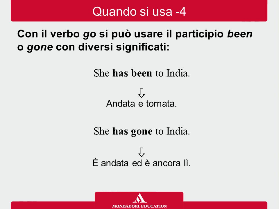 Quando si usa -4 Con il verbo go si può usare il participio been o gone con diversi significati: She has been to India.