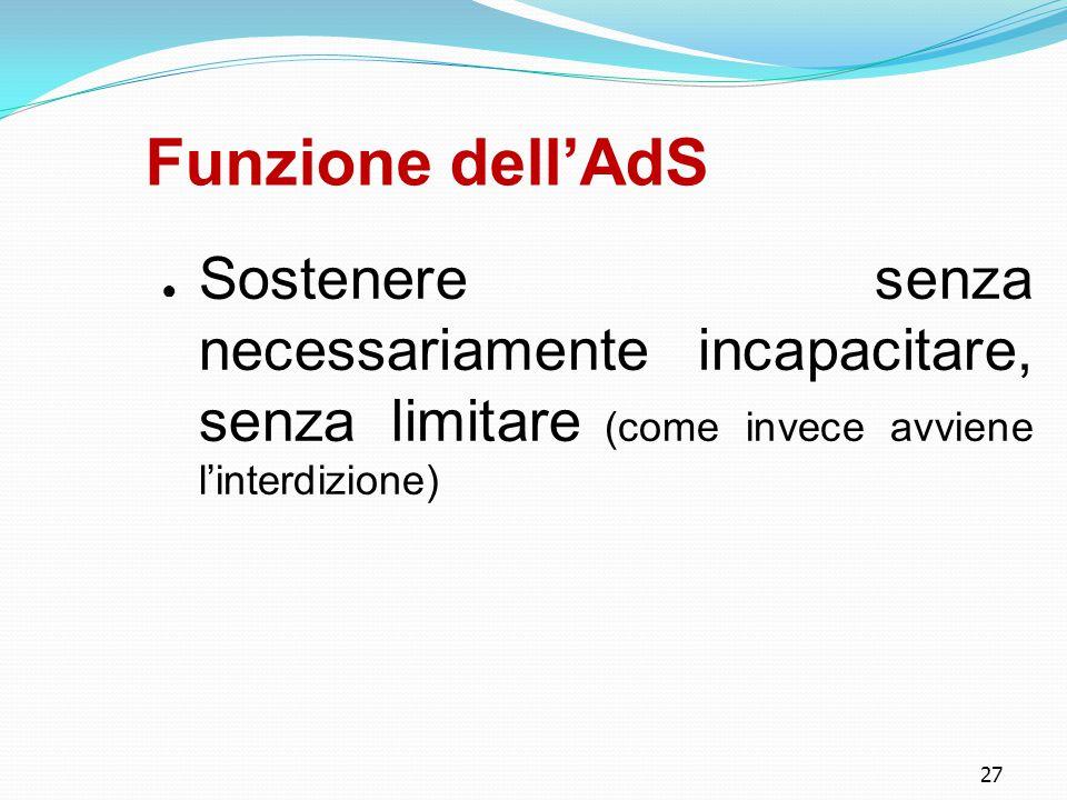 Funzione dell'AdS Sostenere senza necessariamente incapacitare, senza limitare (come invece avviene l'interdizione)