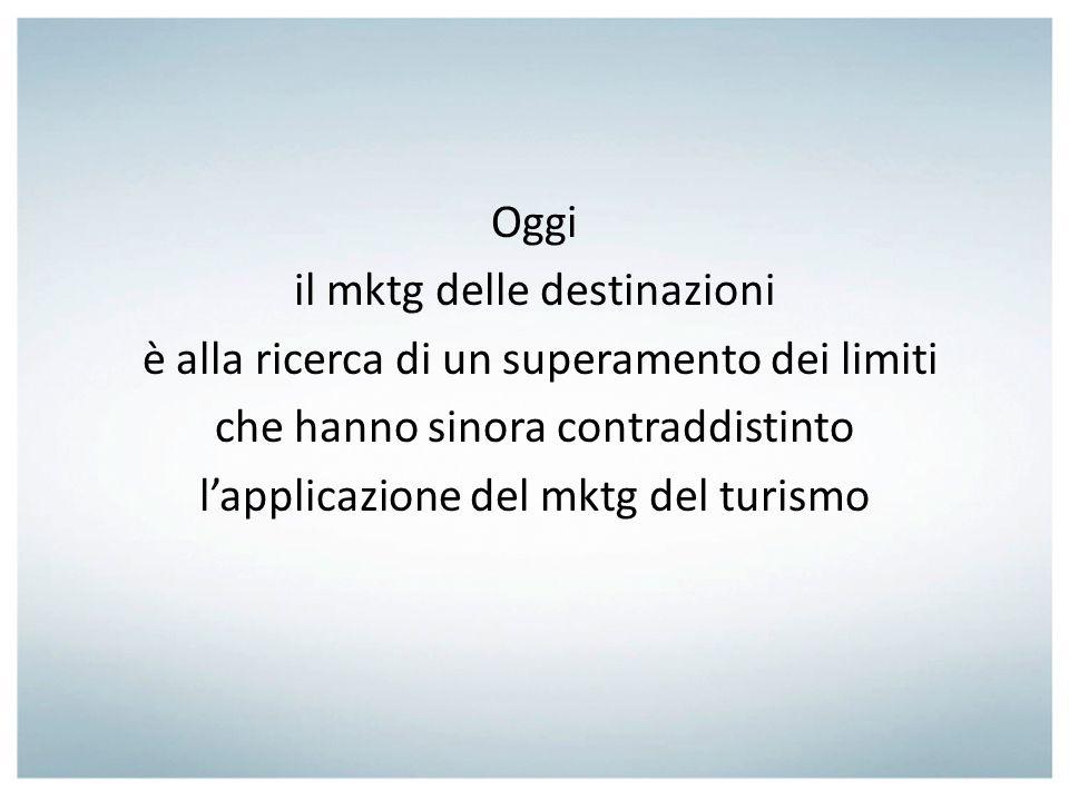 Oggi il mktg delle destinazioni è alla ricerca di un superamento dei limiti che hanno sinora contraddistinto l'applicazione del mktg del turismo