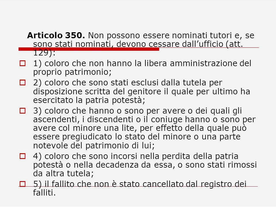 Articolo 350. Non possono essere nominati tutori e, se sono stati nominati, devono cessare dall'ufficio (att. 129):