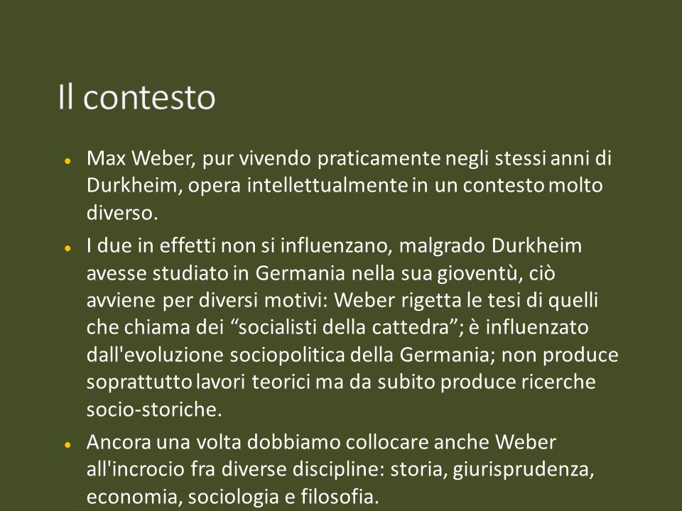Il contesto Max Weber, pur vivendo praticamente negli stessi anni di Durkheim, opera intellettualmente in un contesto molto diverso.
