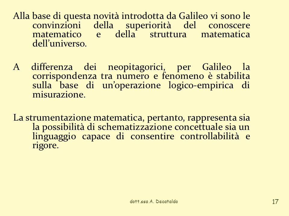 Alla base di questa novità introdotta da Galileo vi sono le convinzioni della superiorità del conoscere matematico e della struttura matematica dell'universo. A differenza dei neopitagorici, per Galileo la corrispondenza tra numero e fenomeno è stabilita sulla base di un'operazione logico-empirica di misurazione. La strumentazione matematica, pertanto, rappresenta sia la possibilità di schematizzazione concettuale sia un linguaggio capace di consentire controllabilità e rigore.