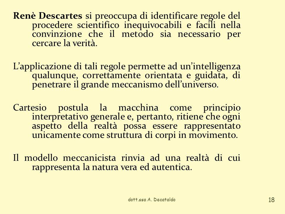 Renè Descartes si preoccupa di identificare regole del procedere scientifico inequivocabili e facili nella convinzione che il metodo sia necessario per cercare la verità. L'applicazione di tali regole permette ad un'intelligenza qualunque, correttamente orientata e guidata, di penetrare il grande meccanismo dell'universo. Cartesio postula la macchina come principio interpretativo generale e, pertanto, ritiene che ogni aspetto della realtà possa essere rappresentato unicamente come struttura di corpi in movimento. Il modello meccanicista rinvia ad una realtà di cui rappresenta la natura vera ed autentica.