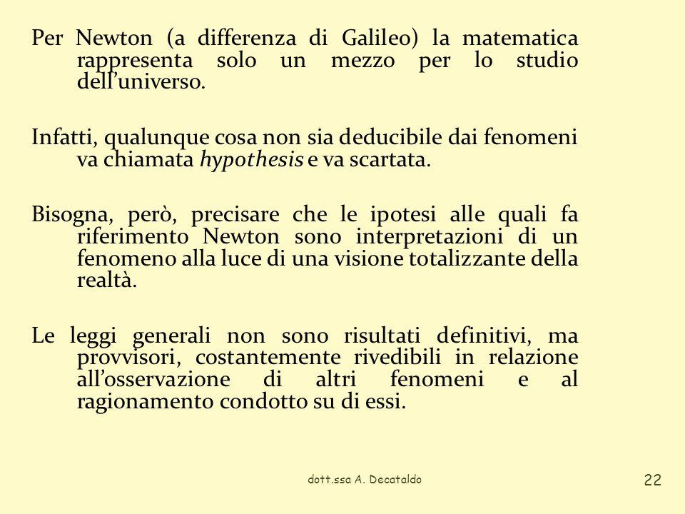 Per Newton (a differenza di Galileo) la matematica rappresenta solo un mezzo per lo studio dell'universo. Infatti, qualunque cosa non sia deducibile dai fenomeni va chiamata hypothesis e va scartata. Bisogna, però, precisare che le ipotesi alle quali fa riferimento Newton sono interpretazioni di un fenomeno alla luce di una visione totalizzante della realtà. Le leggi generali non sono risultati definitivi, ma provvisori, costantemente rivedibili in relazione all'osservazione di altri fenomeni e al ragionamento condotto su di essi.