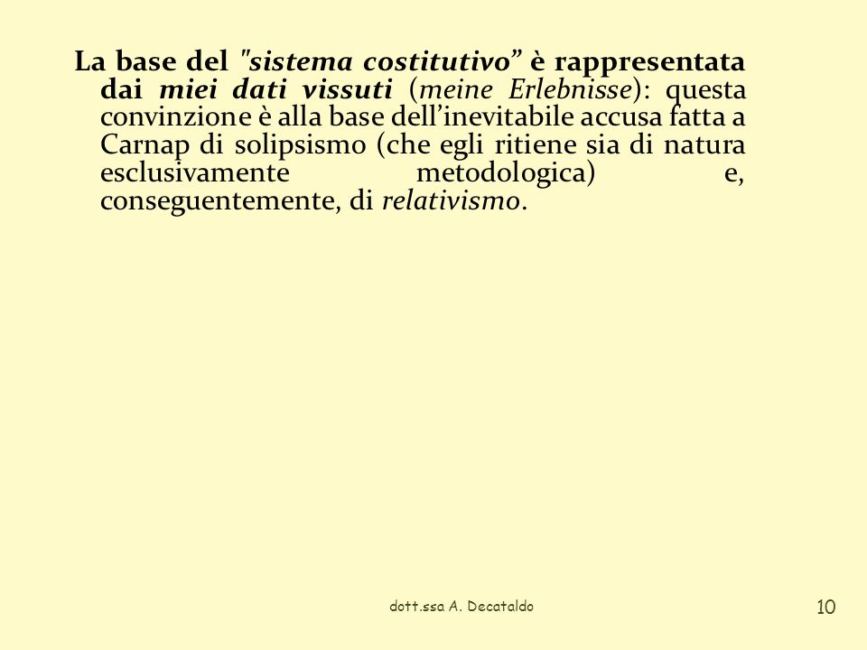La base del sistema costitutivo è rappresentata dai miei dati vissuti (meine Erlebnisse): questa convinzione è alla base dell'inevitabile accusa fatta a Carnap di solipsismo (che egli ritiene sia di natura esclusivamente metodologica) e, conseguentemente, di relativismo.