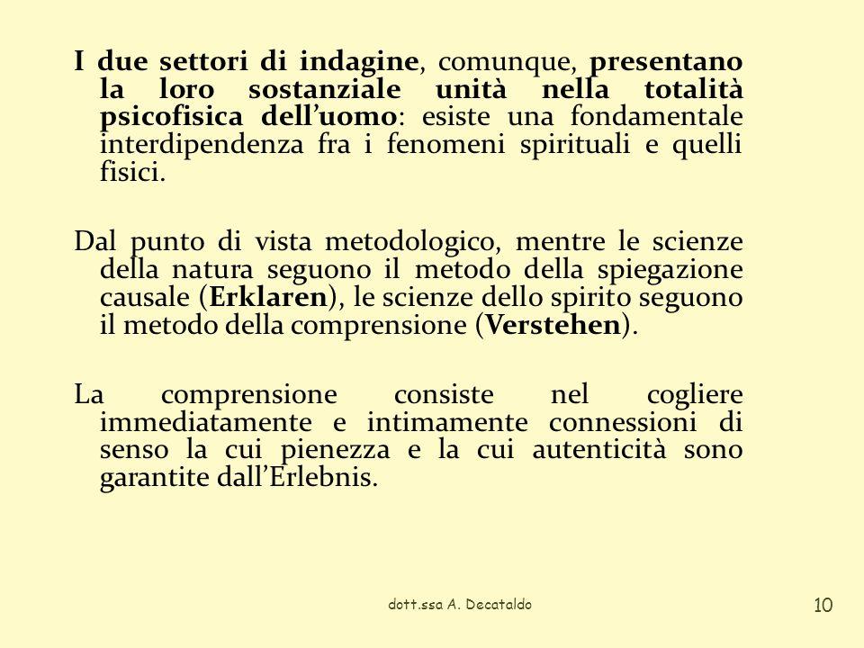I due settori di indagine, comunque, presentano la loro sostanziale unità nella totalità psicofisica dell'uomo: esiste una fondamentale interdipendenza fra i fenomeni spirituali e quelli fisici. Dal punto di vista metodologico, mentre le scienze della natura seguono il metodo della spiegazione causale (Erklaren), le scienze dello spirito seguono il metodo della comprensione (Verstehen). La comprensione consiste nel cogliere immediatamente e intimamente connessioni di senso la cui pienezza e la cui autenticità sono garantite dall'Erlebnis.