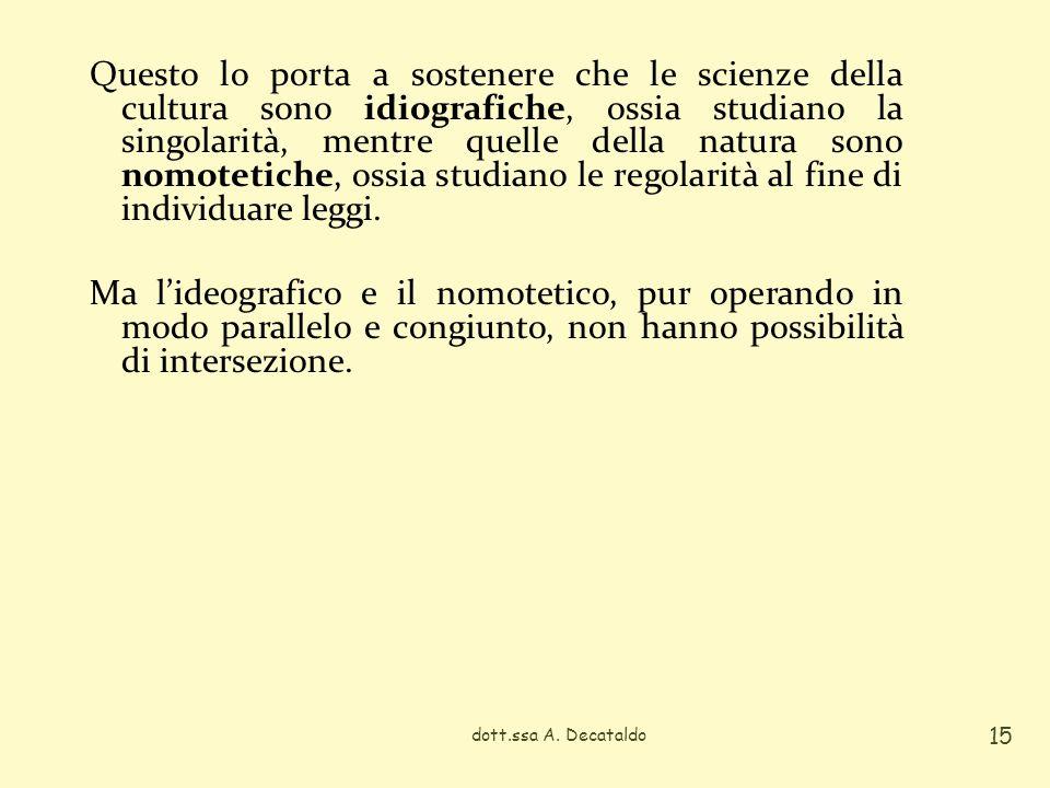 Questo lo porta a sostenere che le scienze della cultura sono idiografiche, ossia studiano la singolarità, mentre quelle della natura sono nomotetiche, ossia studiano le regolarità al fine di individuare leggi. Ma l'ideografico e il nomotetico, pur operando in modo parallelo e congiunto, non hanno possibilità di intersezione.