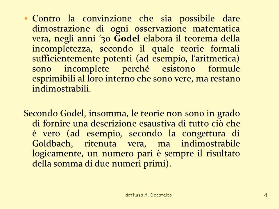 Contro la convinzione che sia possibile dare dimostrazione di ogni osservazione matematica vera, negli anni '30 Godel elabora il teorema della incompletezza, secondo il quale teorie formali sufficientemente potenti (ad esempio, l'aritmetica) sono incomplete perché esistono formule esprimibili al loro interno che sono vere, ma restano indimostrabili.