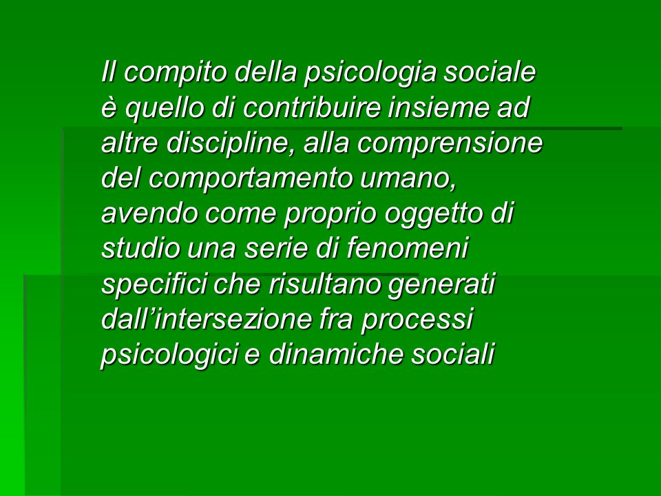 Il compito della psicologia sociale è quello di contribuire insieme ad altre discipline, alla comprensione del comportamento umano, avendo come proprio oggetto di studio una serie di fenomeni specifici che risultano generati dall'intersezione fra processi psicologici e dinamiche sociali