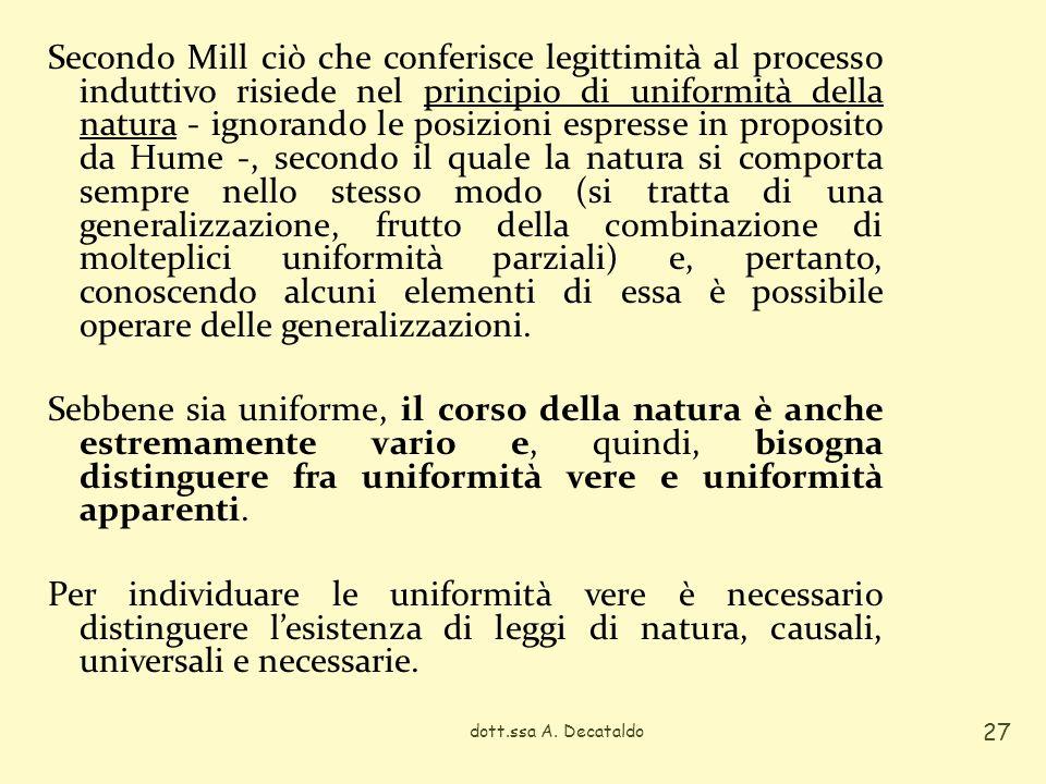 Secondo Mill ciò che conferisce legittimità al processo induttivo risiede nel principio di uniformità della natura - ignorando le posizioni espresse in proposito da Hume -, secondo il quale la natura si comporta sempre nello stesso modo (si tratta di una generalizzazione, frutto della combinazione di molteplici uniformità parziali) e, pertanto, conoscendo alcuni elementi di essa è possibile operare delle generalizzazioni. Sebbene sia uniforme, il corso della natura è anche estremamente vario e, quindi, bisogna distinguere fra uniformità vere e uniformità apparenti. Per individuare le uniformità vere è necessario distinguere l'esistenza di leggi di natura, causali, universali e necessarie.