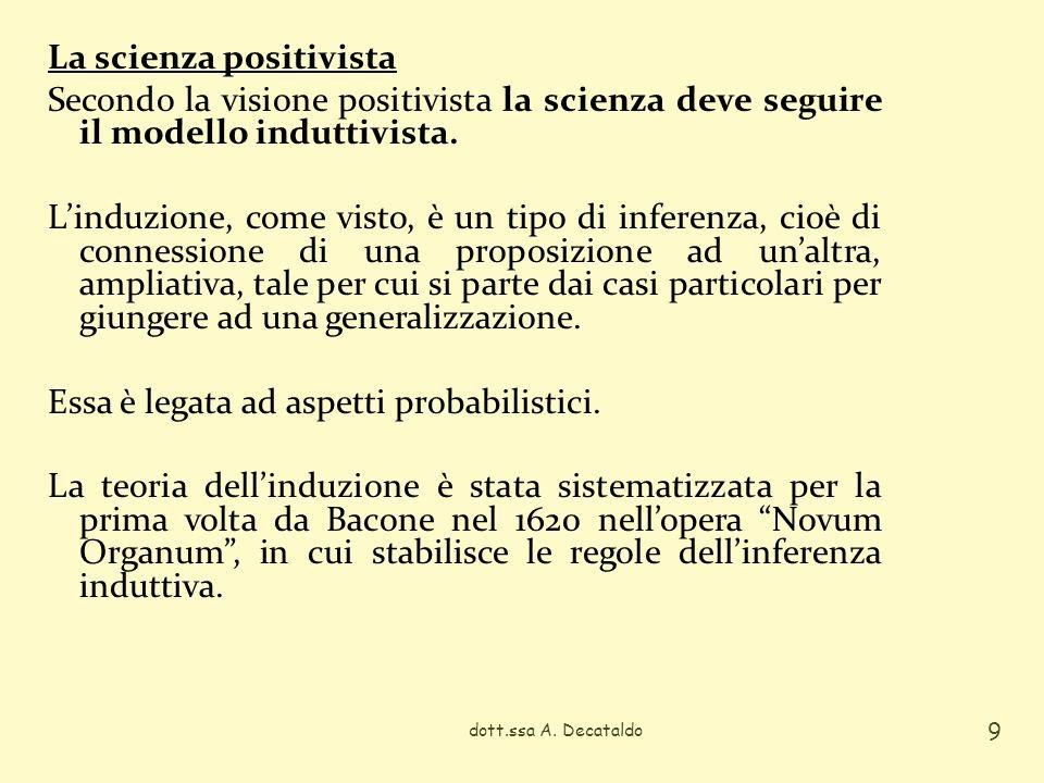 La scienza positivista Secondo la visione positivista la scienza deve seguire il modello induttivista. L'induzione, come visto, è un tipo di inferenza, cioè di connessione di una proposizione ad un'altra, ampliativa, tale per cui si parte dai casi particolari per giungere ad una generalizzazione. Essa è legata ad aspetti probabilistici. La teoria dell'induzione è stata sistematizzata per la prima volta da Bacone nel 1620 nell'opera Novum Organum , in cui stabilisce le regole dell'inferenza induttiva.