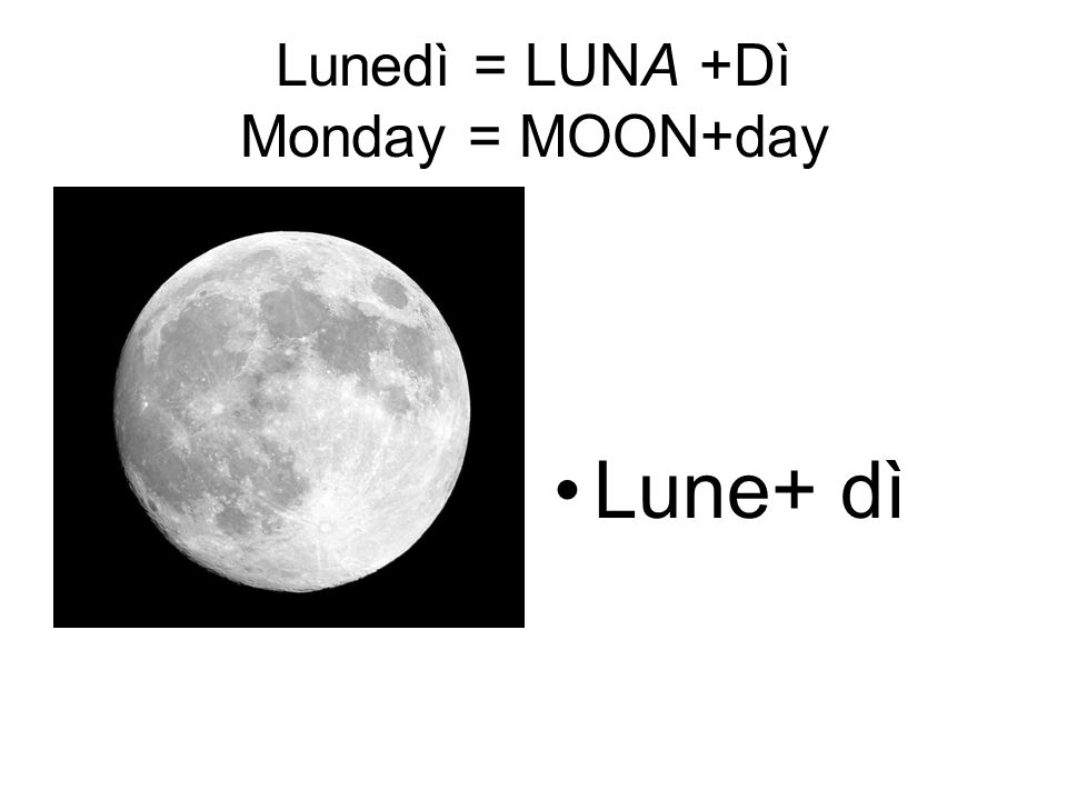 Lunedì = LUNA +Dì Monday = MOON+day