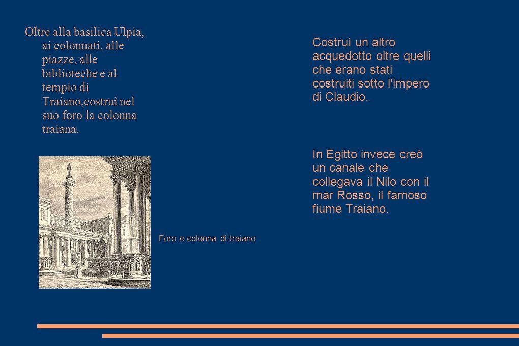 Oltre alla basilica Ulpia, ai colonnati, alle piazze, alle biblioteche e al tempio di Traiano,costruì nel suo foro la colonna traiana.