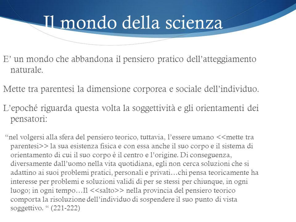 Il mondo della scienza E' un mondo che abbandona il pensiero pratico dell'atteggiamento naturale.