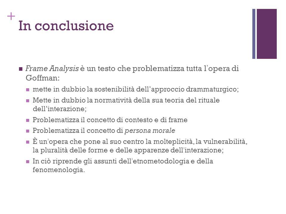 In conclusioneFrame Analysis è un testo che problematizza tutta l'opera di Goffman: mette in dubbio la sostenibilità dell'approccio drammaturgico;