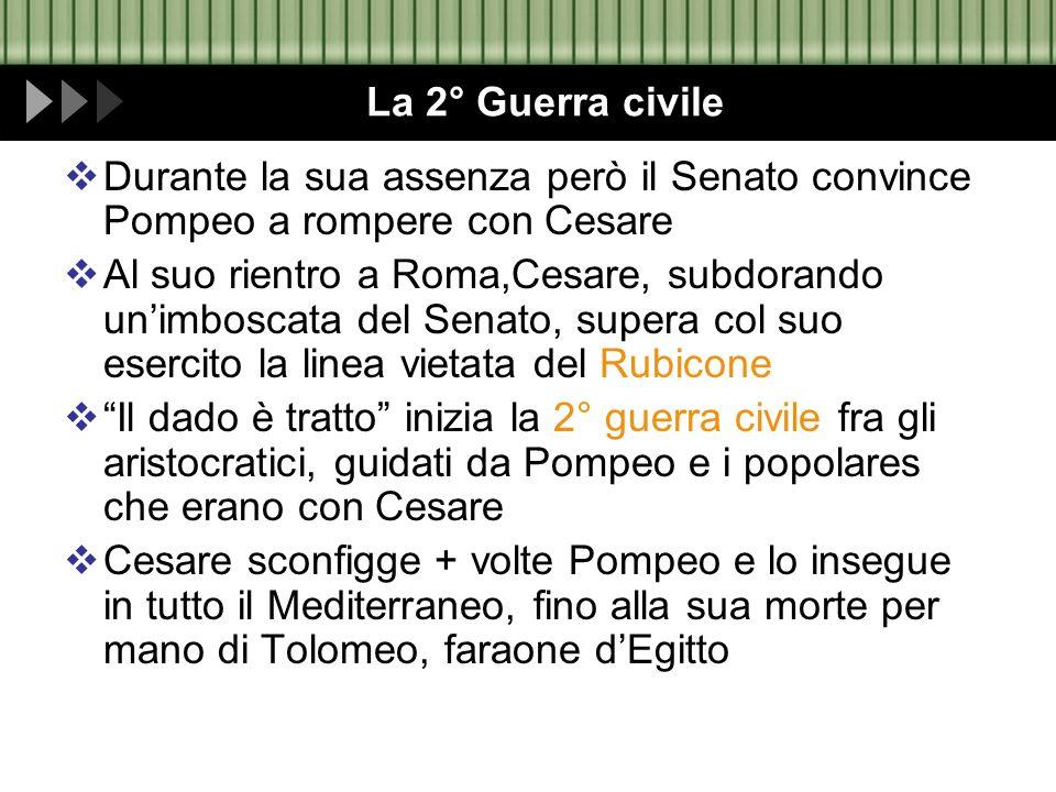 La 2° Guerra civile Durante la sua assenza però il Senato convince Pompeo a rompere con Cesare.