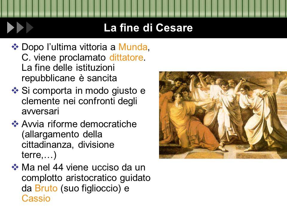 La fine di Cesare Dopo l'ultima vittoria a Munda, C. viene proclamato dittatore. La fine delle istituzioni repubblicane è sancita.