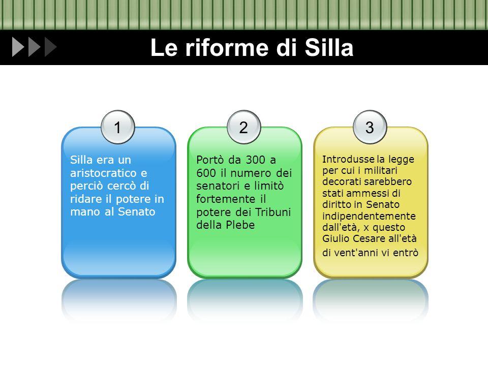 Le riforme di Silla 1. Silla era un aristocratico e perciò cercò di ridare il potere in mano al Senato.
