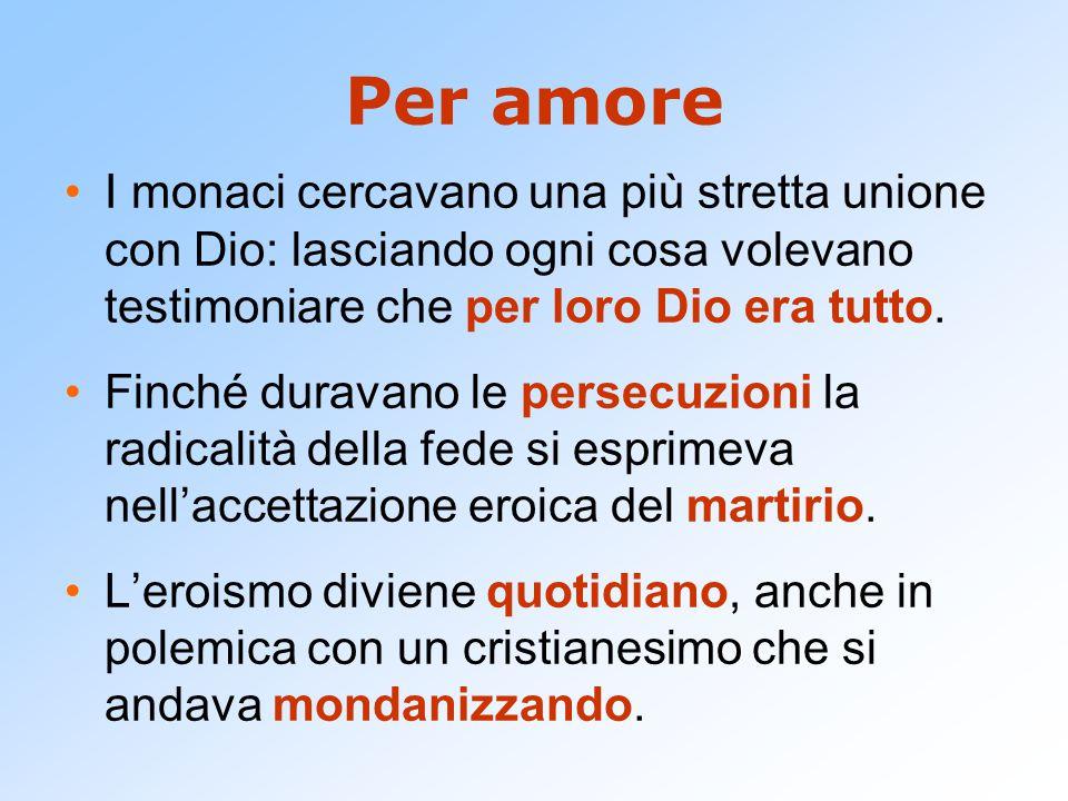 Per amore I monaci cercavano una più stretta unione con Dio: lasciando ogni cosa volevano testimoniare che per loro Dio era tutto.