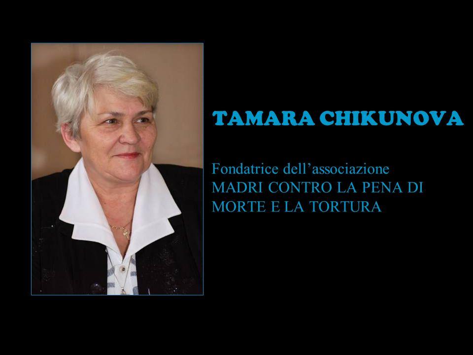 TAMARA CHIKUNOVA Fondatrice dell'associazione MADRI CONTRO LA PENA DI MORTE E LA TORTURA