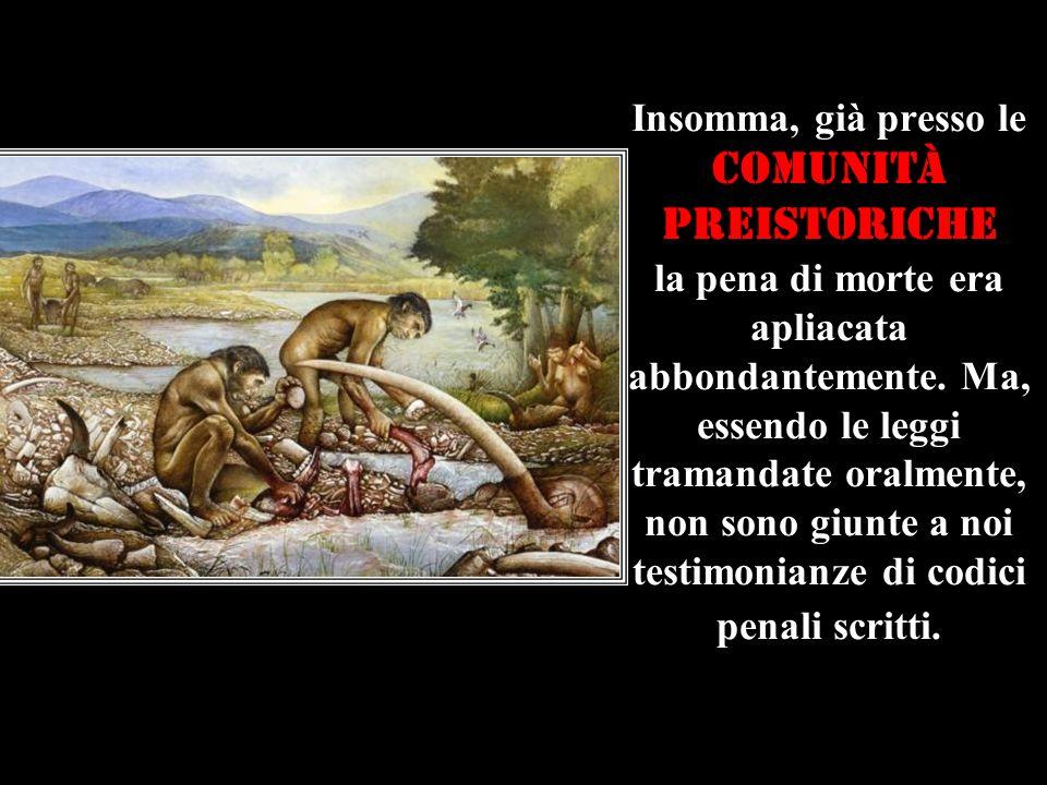 Insomma, già presso le comunità preistoriche la pena di morte era apliacata abbondantemente.