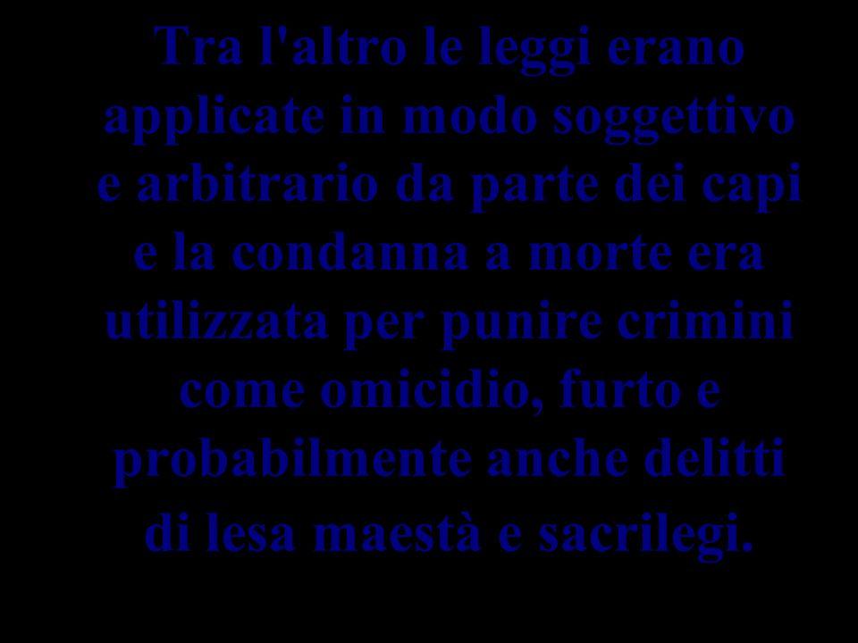 Tra l altro le leggi erano applicate in modo soggettivo e arbitrario da parte dei capi e la condanna a morte era utilizzata per punire crimini come omicidio, furto e probabilmente anche delitti di lesa maestà e sacrilegi.