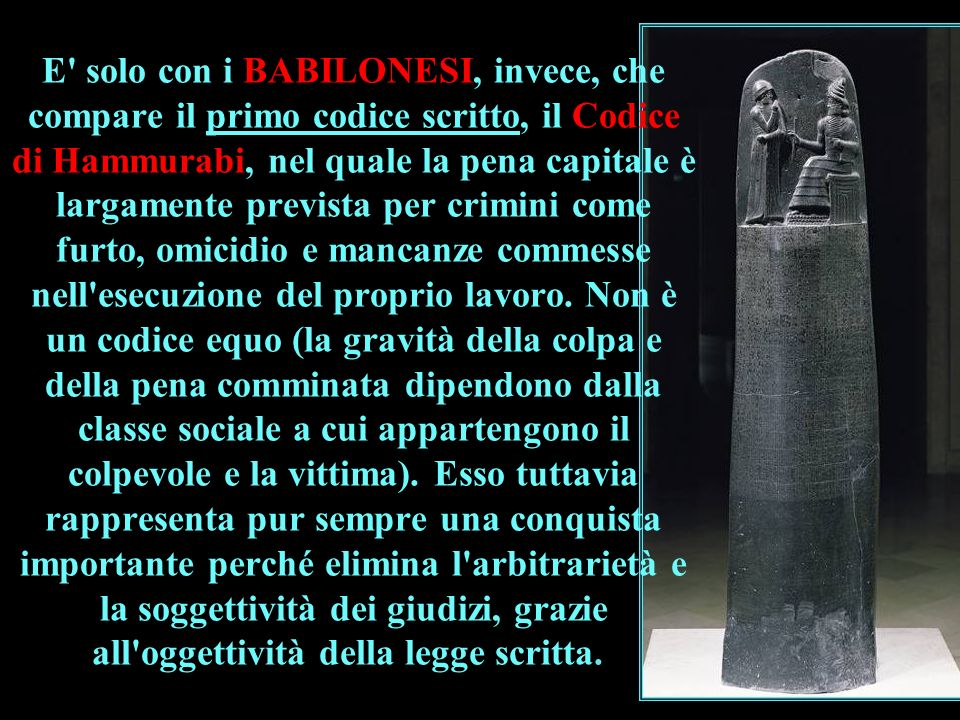 E solo con i BABILONESI, invece, che compare il primo codice scritto, il Codice di Hammurabi, nel quale la pena capitale è largamente prevista per crimini come furto, omicidio e mancanze commesse nell esecuzione del proprio lavoro.