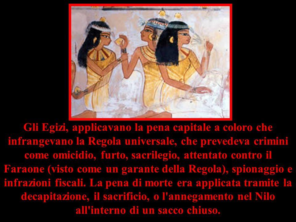 Gli Egizi, applicavano la pena capitale a coloro che infrangevano la Regola universale, che prevedeva crimini come omicidio, furto, sacrilegio, attentato contro il Faraone (visto come un garante della Regola), spionaggio e infrazioni fiscali.