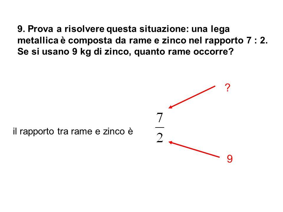 9. Prova a risolvere questa situazione: una lega metallica è composta da rame e zinco nel rapporto 7 : 2. Se si usano 9 kg di zinco, quanto rame occorre