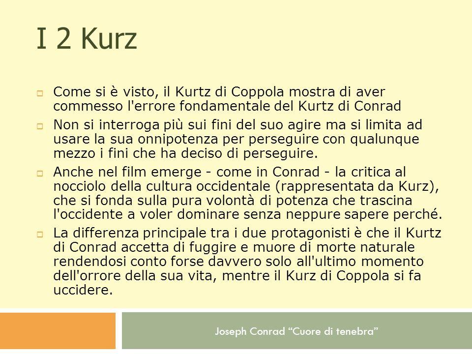 I 2 Kurz Come si è visto, il Kurtz di Coppola mostra di aver commesso l errore fondamentale del Kurtz di Conrad.