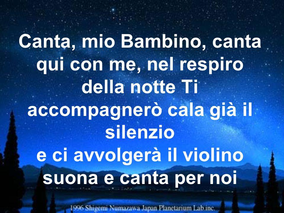 Canta, mio Bambino, canta qui con me, nel respiro della notte Ti accompagnerò cala già il silenzio e ci avvolgerà il violino suona e canta per noi