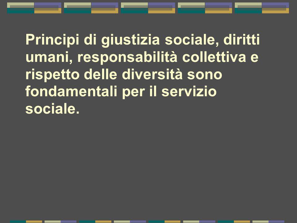 Principi di giustizia sociale, diritti umani, responsabilità collettiva e rispetto delle diversità sono fondamentali per il servizio sociale.