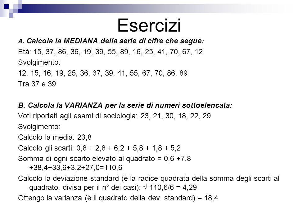 Esercizi A. Calcola la MEDIANA della serie di cifre che segue: Età: 15, 37, 86, 36, 19, 39, 55, 89, 16, 25, 41, 70, 67, 12.