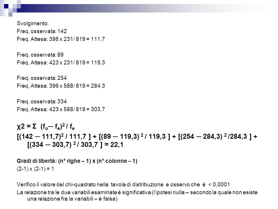 Svolgimento: Freq. osservata: 142. Freq. Attesa: 396 x 231/ 819 = 111,7. Freq. osservata: 89. Freq. Attesa: 423 x 231/ 819 = 119,3.