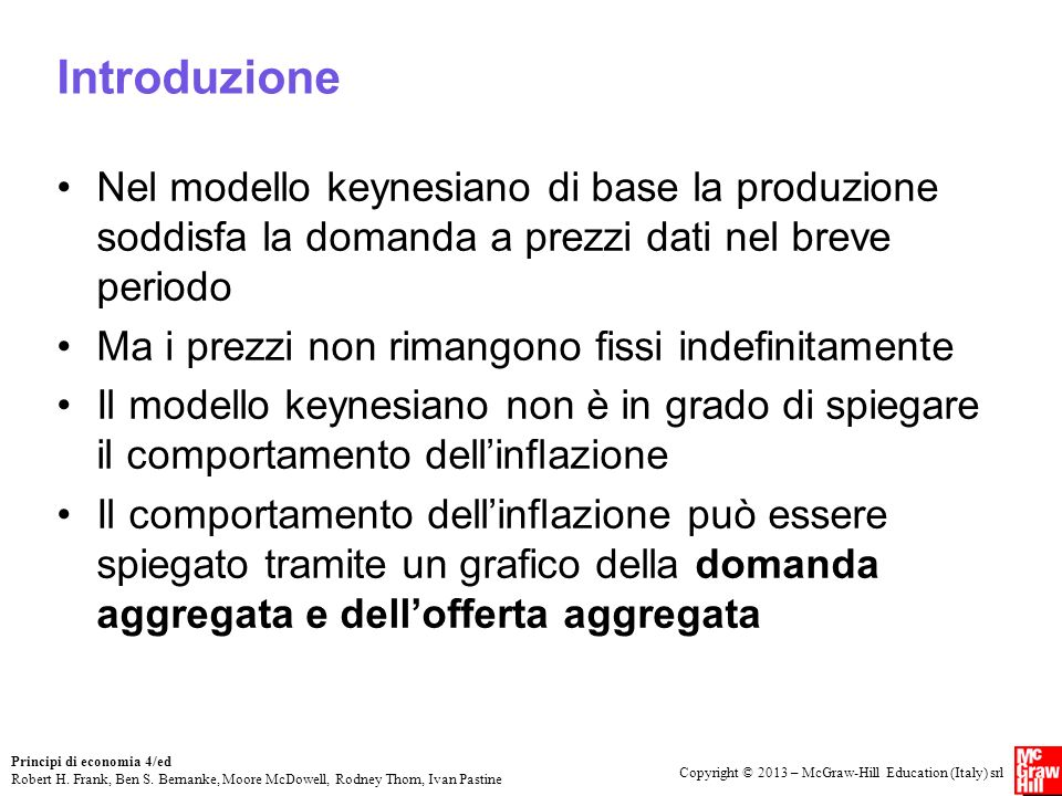Introduzione Nel modello keynesiano di base la produzione soddisfa la domanda a prezzi dati nel breve periodo.
