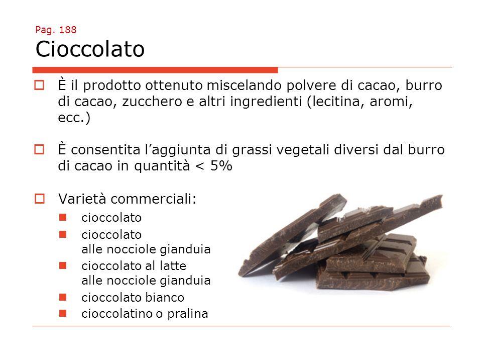 Pag. 188 Cioccolato È il prodotto ottenuto miscelando polvere di cacao, burro di cacao, zucchero e altri ingredienti (lecitina, aromi, ecc.)