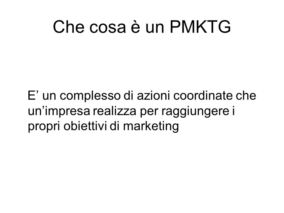 Che cosa è un PMKTG E' un complesso di azioni coordinate che un'impresa realizza per raggiungere i propri obiettivi di marketing.