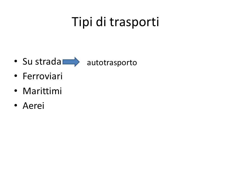 Tipi di trasporti Su strada Ferroviari Marittimi Aerei autotrasporto