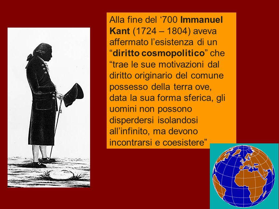 Alla fine del '700 Immanuel Kant (1724 – 1804) aveva affermato l'esistenza di un diritto cosmopolitico che trae le sue motivazioni dal diritto originario del comune possesso della terra ove, data la sua forma sferica, gli uomini non possono disperdersi isolandosi all'infinito, ma devono incontrarsi e coesistere