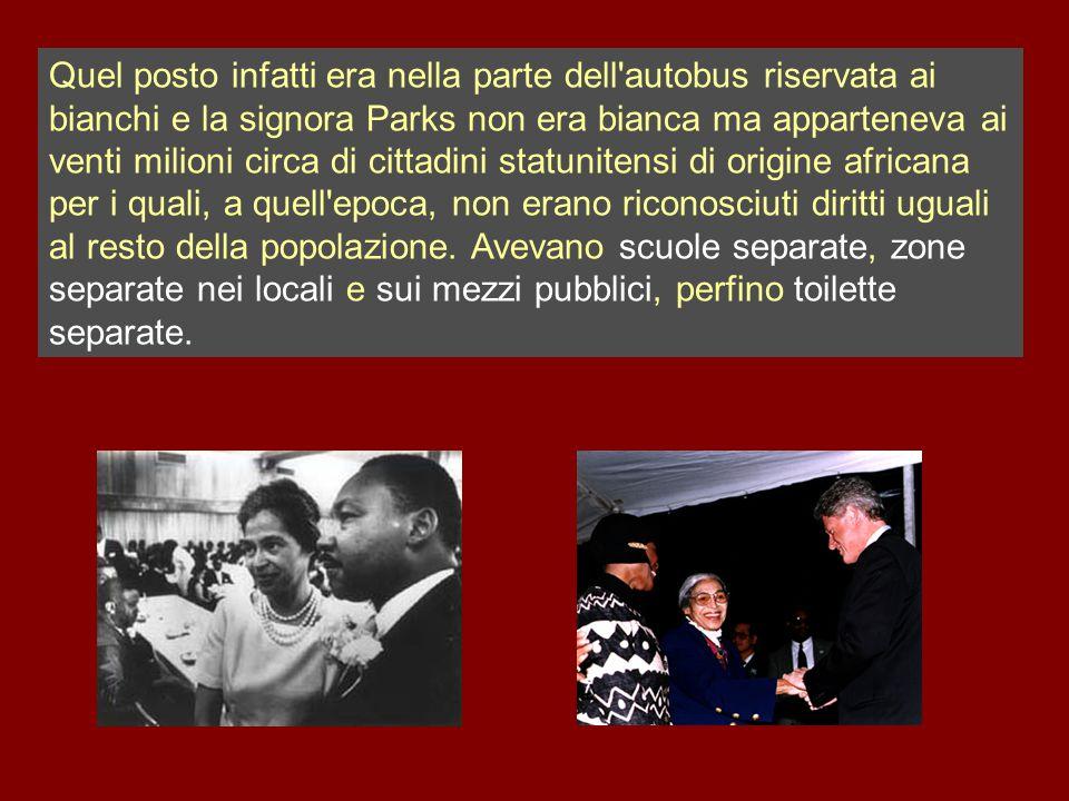 Quel posto infatti era nella parte dell autobus riservata ai bianchi e la signora Parks non era bianca ma apparteneva ai venti milioni circa di cittadini statunitensi di origine africana per i quali, a quell epoca, non erano riconosciuti diritti uguali al resto della popolazione.