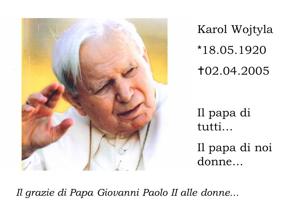 Karol Wojtyla *18.05.1920 02.04.2005 Il papa di tutti…