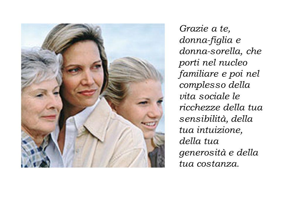 Grazie a te, donna-figlia e donna-sorella, che porti nel nucleo familiare e poi nel complesso della vita sociale le ricchezze della tua sensibilità, della tua intuizione, della tua generosità e della tua costanza.